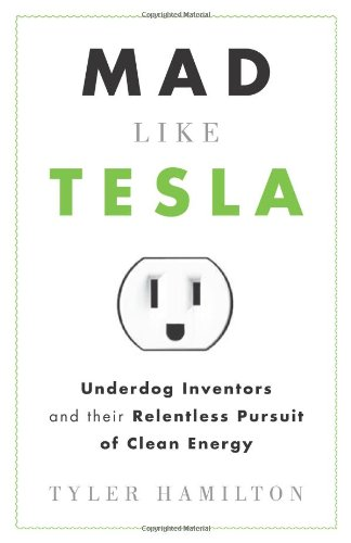 Mad Like Tesla: Underdog Inventors and Their Relentless Pursuit of Clean Energy                                      by Tyler Hamilton