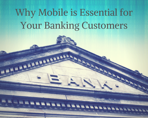 Why Mobile is Essential for Your Banking Customers