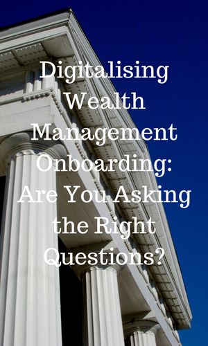 Digitalising Wealth Management Onboarding- Are You Asking the Right Questions-