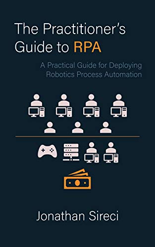 The Practitioner's Guide to RPA: A Practical Guide for Deploying Robotics Process Automation by [Sireci, Jonathan]